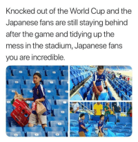 The Game, World Cup, and Thank You: Knocked out of the World Cup and the  Japanese fans are still staying behind  after the game and tidying up the  mess in the stadium, Japanese fans  you are incredible <p>Thank you, Japan.</p>