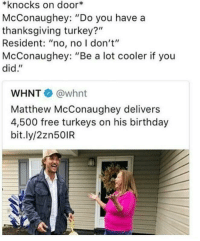 "Birthday, Matthew McConaughey, and Thanksgiving: *knocks on door*  McConaughey: ""Do you have a  thanksgiving turkey?""  Resident: ""no, no I don't""  McConaughey: ""Be a lot cooler if you  did.""  WHNT @whnt  Matthew McConaughey delivers  4,500 free turkeys on his birthday  bit.ly/2zn50IR <p>Matthew McConaughey spreading holiday cheer via /r/wholesomememes <a href=""http://ift.tt/2zXVIkp"">http://ift.tt/2zXVIkp</a></p>"