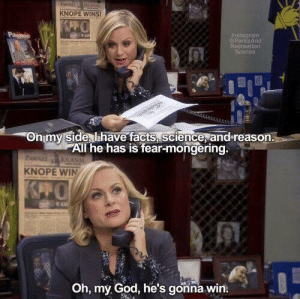 Hillary Clinton speaking about her chances in the election (2016): KNOPE WINS  nstagram  ParksARG  Recreation  Onmy Side lihave facts, science, and reason.  All he has is fear-mongering.  KNOPE WIN  Oh, my God, he's gonna win. Hillary Clinton speaking about her chances in the election (2016)