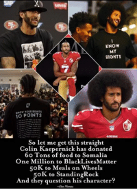 🐸☕️: KNOW  MY  RIGHTS  KNOW YOUR RIGHTS  10 POINTS  So let me get this straight  Colin Kaepernick has donated  60 Tons of food to Somalia  One Million to BlackLivesMatter  50K to Meals on Wheels  50K to Standing Rock  And they question his character  Thomas 🐸☕️