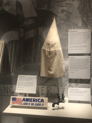 """""""America love it or leave it"""" is nothing new. This display is in the national museum of American history in Washington D.C.: Know-Nothing Party  The American Party also called the Know-Nothingt  was a major national political force in the 1850s  t saw immigrants and Catholics as the greatest threat  to self-government and to the nation Arguing for rule by  native-born Protestants, the Know-Nothings ran former  President Millard Fillmore as their presidential candidate  in the 1856 election. Though James Buchanan won the  presidency, Fillmore received over 21 percent of the  vote. During the Civil War the movement fractured  and largely disappeared, but fear and distrust of  new immigrants remained within the core beliefs  of many future political movemenits  Advertising broadside for The Dollar Weekly Times,  an American Party-affiliated newspaper, 1850s  Gift of Ralph E Becker Collection of Political Americand  Ku Klux Klan  Founded in 1866 in Pulaski, Tennessee, the Ku Klux Klan  combated post-Civil War reforms and terrorized freed  African Americans in the former Confederacy. Dormant  for decades, by the mid-1920s a reconstructed Klan was  again a powerful political force in both the South and  the North, spreading hatred against African Americans,  immigrants, Catholics, and Jews. Klan membership  plummeted after a series of scandals involving its  leadership. Although riever as powerful as it was in the  1920s, Klan organizations rose to oppose the growing  civil rights movements of the 1950s and '60s  -8t  Ku Klux Klan hood, 1920s  Gift of Mr. Hoffman  Love It or Leave It  oagt  This 1970s bumper sticker was directed at anti-Vietnam  War protesters and the counter-culture they  represented but the calls for exclusion of certain  groups span the history of the nation  Americans desiring a more homogeneous citizenry  did not limit their restrictions to certain ethnic and  racial groups, but also sought to exclude those of  differing political, social, and econom"""