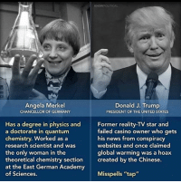 """Memes, 🤖, and German: KNOW POLITICAL  Angela Merkel  Donald J. Trump  PRESIDENT OF THE UNITED STATES  CHANCELLOR OF GERMANY  Has a degree in physics and  Former reality-TV star and  failed casino owner who gets  a doctorate in quantum  his news from conspiracy  chemistry. Worked as a  research scientist and was  websites and once claimed  the only woman in the  global warming was a hoax  theoretical chemistry section  created by the Chinese  at the East German Academy  of Sciences.  Misspells """"tap He didn't even have any conversation for her... notonthesamelevel getonmylevel levelup lightweight cantcompete intellectuallightweight shewasbored helookedstupid nationaldisgrace idiottrump idiotpresident peer equal OrangeAintTheNewBarack intelligenceissexy educationmatters"""