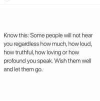 How, Will, and Speak: Know this: Some people will not hear  you regardless how much, how loud,  how truthful, how loving or how  profound you speak. Wish them well  and let them go.