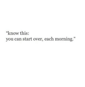 "Can, You, and This: ""know this:  you can start over, each morning."