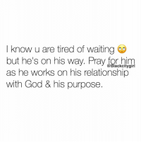 Memes, 🤖, and Honey: know u are tired of waiting  out he's on his way.  Pray  @Black city girl  as he works on his relationship  with God & his purpose. At this point you're this 👌🏼 close to giving up, you see friends getting boo'd up 👫❤️ and scroll past selfie pics of the latest Instagram couples and each time you wonder why not you? 😩😩 Maybe you're destined to be single. Where are the guys that call and introduce their girlfriends to their parents? Do they exist? Because the guys you meet just wanna 'Netflix & chill' . Honey we're all going through the same thing!!! See the way love is set up, it's unexpected, you might have a first date next week and be engaged by the end of the year! 💍The turn around is that quick! Yeah he's taking his sweet time 🤔so keep yourself busy and by the time you look up 👀 he'll have found his purpose and he'll be ready to court YOU. Blackcitygirl