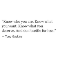 "Who, You, and What: ""Know who you are. Know what  you want. Know what you  deserve. And don't settle for less  - Tony Gaskins"