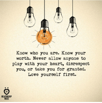 Love, Heart, and Never: Know who you are. Know your  worth. Never allow anyone to  play with your heart, disrespect  you, or take you for ganted.  Love yourself first.  SR  RELATIONSHIP  RULES Know your worth!