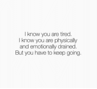 know you are tired.  I know you are physically  and emotionally drained.  But you have to keep going. This is how I'm feeling today..  Credit: Confessions of a Special Needs Mom