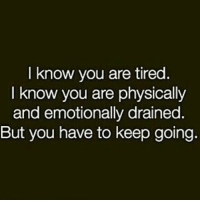 know you are tired.  I know you are physically  and emotionally drained.  But you have to keep going. Been going thru... But note to self.. keep pushing 💪
