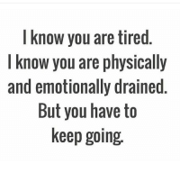 know you are tired  I know you are physically  and emotionally drained  But you have to  keep going ✊🏼