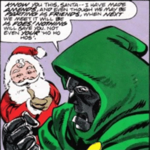 Dr Doom does not fear Santa's Ho ho hos!: KNOW YOu THIS,SANTA--I HAVE MAPE  AMENDS AND EVEN THOUSH WE MAY BE  ARTING AS FRIENDS, WHEN NET  WE MEET IT WILL BE  AS FOES!NOTHING  WILL SAVE YOu. NOT  EVEN YOURË HO HO  HOS Dr Doom does not fear Santa's Ho ho hos!