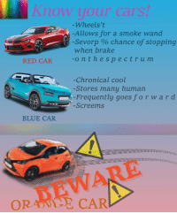 Cars, Blue, and Cool: Know your cars!  -Wheels't  -Allows for a smoke wand  -Sevorp % chance of stopping  when brake  ont hespectrum  RED CAR  Chronical cool  -Stores manų human  -Frequently goes f orward  -Screems  BLUE CAR  WARE  ORANTE CAR
