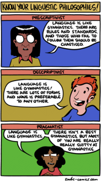 http://smbc-comics.com/index.php?id=3761: KNOW YOUR LINGUISTIC PHIL09oPHIES!  PRESCRIPTIVIST  LANGUAGE IS LIKE  GYMNASTICS. THERE ARE  RULES AND STANDARDS  AND THOSE WHO FAIL TO  FOuLOW THEM SHOULD BE  CHASTISED.  DESCPRIPTIVIST  LANGUAGE IS  LIKE GYMNASTICS!  THERE ARE LOTS OF FORMS  AND NONE IS PREFERABLE  ANY OTHER.  PRAGMATIST  LANGUAGE IS  THERE ISN TA BEST  LIKE GYMNASTICS  GYMNASTICS BUT MOST  OF YOU ARE REALY  REAur SHITTY AT  GYMNASTICS.  smbc-comics.com http://smbc-comics.com/index.php?id=3761