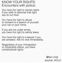 it's important to know what your rights are when dealing with police & immigration, especially if you're part of a marginalised group that's likely to be a victim of police brutality or otherwise taken advantage of.: KNOW YOUR RIGHTS:  Encounters with police.  You have the right to remain silent.  If you wish to exercise that right,  say so out loud.  You have the right to refuse  to consent to a search of yourself  your car or your home  If you are not under arrest,  you have the right to calmly leave.  You have the right to a lawyer if you  are arrested. Ask for one immediately.  Regardless of your immigration  or citizenship status, you have  constitutional rights.  @fem.inist  source: ACLU it's important to know what your rights are when dealing with police & immigration, especially if you're part of a marginalised group that's likely to be a victim of police brutality or otherwise taken advantage of.