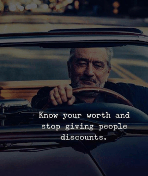 Know Your Worth: Know your worth and  stop giving people  discounts.