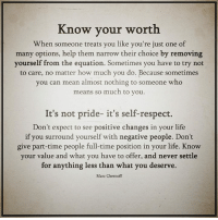 Life, Memes, and Respect: Know your worth  When someone treats you like you're just one of  many options, help them narrow their choice by removing  yourself from the equation. Sometimes you have to try not  to care, no matter how much you do. Because sometimes  you can mean almost nothing to someone who  means so much to you  It's not pride- it's self-respect.  Don't expect to see positive changes in your life  if you surround yourself with negative people. Don't  give part-time people full-time position in your life. Know  your value and what you have to offer, and never settle  for anything less than what you deserve.  Marc Chernoff