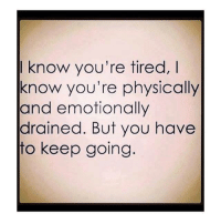know you're tired,  know you're physically  and emotionally  drained. But you have  to keep going :D