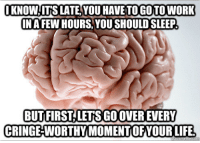 "Go to Sleep, Target, and Tumblr: KNOWIIT'S LATE,YOU HAVE TO GOTOWORK  INAFEW HOURS.YOU SHOULD SLEEP  BUTFIRSTLETS GO OVER EVERY  CRINGE-WORTHY MOMENTOFYOURLIFE <p><a class=""tumblr_blog"" href=""http://thedailymeme.net/post/50292061289/i-just-want-to-go-to-sleep-mind-bro"" target=""_blank"">thedailymeme</a>:</p> <blockquote> <p>I just want to go to sleep, mind-bro</p> </blockquote>"
