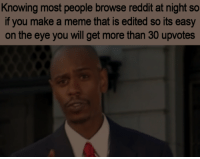Meme, Reddit, and Never: Knowing most people browse reddit at night so  if you make a meme that is edited so its easy  on the eye you will get more than 30 upvotes Dont say I never treat you 3