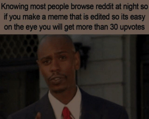 Dank, Meme, and Memes: Knowing most people browse reddit at night so  if you make a meme that is edited so its easy  on the eye you will get more than 30 upvotes Meirl by thirbu MORE MEMES