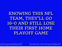 """Who are: the Kansas City Chiefs?"" #JeopardySports #SFvsKC https://t.co/p2azK117NV: KNOWING THIS NFL  TEAM, THEY'LL GO  16-0 AND STILL LOSE  THEIR FIRST HOME  PLAYOFF GAME  @JeopardySports facebook.com/JeopardySports ""Who are: the Kansas City Chiefs?"" #JeopardySports #SFvsKC https://t.co/p2azK117NV"