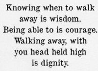"""Knowing when to walk  away is wisdom  Being able to is courage.  Walking away, with  you head held high  is dignity. I did this today. I wasn't sure what I was going to do as of last night, but I knew it was a turning point: either the """"responsible"""" thing and go back to the toxic, dysfunctional workplace that gave me nothing but stress, frustration, high blood pressure, a constant furrowed brow and grief this morning - and then leave. Or just let it go. I slept until about thirty minutes ago. It's 3:18pm now. I have not slept this much in a while and my body and soul really needed this. Got several calls and messages but it's over. It's been over in my head for some time when I realized nothing was going to change. And I refuse to be in a place of disharmony, hate, lies, and negative energy. And bullshit. My coworker friend who also quit yesterday after our shift said it best: Working there was like being on crack. I am proud of myself for letting go of what no longer serves me. Three months fighting with the system and management of this job and one of the narcissistic sociopathic managers every day is enough. Game over. My peace of mind, time, and energy is too, too precious. There comes a point when you see that talking about things without ANY resolution is useless. And cowardliness and manipulation and being taken advantage of in any regard is not welcome in my space. I was voted employee of the week last week. Ha! I am fucking awesome. Too bad for them they didn't appreciate that in time. Time for the next thing. I hope it's going to match and align with my values, passions, ways of seeing life. No fake shit. No cruelty. No hate. No stress. Only love and purpose. I did it. I did it 🙌 It can be that easy to change the situation if you're not happy with it. Sorry for all the ranting and bitching these last few months as I was coping with all the fucking bullshit at work. This is truly my only source of outlet ❤ Plus, I'm all messed up about the passing of ChrisC"""