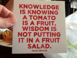 Knowledge Is: KNOWLEDGE  IS KNOWING  A TOMATO  IS A FRUIT.  WISDOM IS  NOT PUTTING  IT IN A FRUIT  SALAD  -MILES KINGTON-