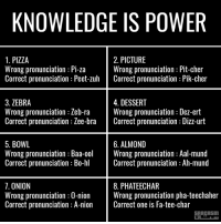bra: KNOWLEDGE IS POWER  1. PIZZA  2. PICTURE  Wrong pronunciation Pi-za  Wrong pronunciation Pit-cher  Correct pronunciation Peet-zuh  Correct pronunciation Pik-cher  3. ZEBRA  4. DESSERT  Wrong pronunciation Zeb-ra  Wrong pronunciation Dez-ert  Correct pronunciation Zee-bra  Correct pronunciation Dizz-urt  5. BOWL  6. ALMOND  Wrong pronunciation Baa-ool  Wrong pronunciation Aal-mund  Correct pronunciation Bo-hl  Correct pronunciation Ah-mund  7. ONION  8. PHATEECHAR  Wrong pronunciation pha-teechaher  Wrong pronunciation 0-nion  Correct pronunciation A-nion  Correct one is Fa-tee-char  SARCASM