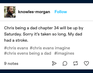 Chris Evans, Dad, and Sorry: knowles-morgan Follow  Chris being a dad chapter 34 will be up by  Saturday. Sorry it's taken so long. My dad  had a stroke.  #chris evans #chris  #chris evens being a dad #imagines  evans imagine  9 notes I-
