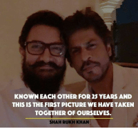 khan: KNOWN EACH OTHER FOR 25 YEARS AND  THIS IS THE FIRST PICTURE WE HAVETAKEN  TOGETHER OF OURSEWES.  SHAHRUKH KHAN