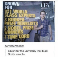 """Friday, Fucking, and God: KNOWN  FOR  821 WORLD  CLASS EXPERT  3 BOOKER  PRIZE NOVELISTS  2 NOBEL PRIZE  WINNERS  1 TIME LORD  UEM  EL  correctemondo:  advert for the university that Matt  Smith went to So I always get a latte after I get off work cuz I have more than a small caffeine addiction, however I'm pretty broke rn (payday is on Friday!) and I have like no cash (three nickels and two dimes). So I asked if they took debit and they don't so I'm like fuck how am I gonna get my caffeine? And the dudes like: """"it's fine, a latte? Okay, soy right? Just pay me tomorrow"""" And god fucking bless my caffeine addiction because they know I can't make it a day without my latte so they know I'll be back - Sierra"""