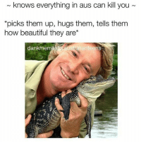 The Irwin effect: knows everything in aus can kill you  *picks them up, hugs them, tells them  how beautiful they are  dank mem  australianteen The Irwin effect