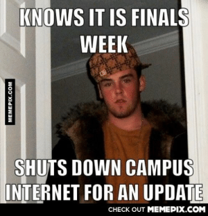 My university making a tough week even tougheromg-humor.tumblr.com: KNOWS IT IS FINALS  WEEK  SHUTS DOWN CAMPUS  INTERNET FOR AN UPDATE  CHECK OUT MEMEPIX.COM  MEMEPIX.COM My university making a tough week even tougheromg-humor.tumblr.com