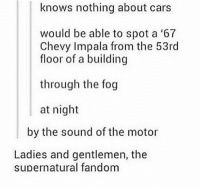 Yeapppp -munia: knows nothing about cars  would be able to spot a '67  Chevy Impala from the 53rd  floor of a building  through the fog  at night  by the sound of the motor  Ladies and gentlemen, the  supernatural fandom Yeapppp -munia