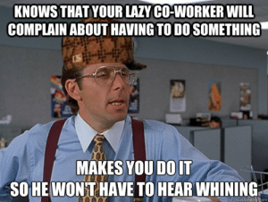 Lazy, Will, and You: KNOWS THAT YOUR LAZY CO-WORKER WILL  COMPLAIN ABOUT HAVING TO DO SOMETHING  MAKES YOU DOIT  SOHE WONT HAVE TO HEAR WHINING  quickmemetcom knows that your lazy co-worker will complain about having to do ...