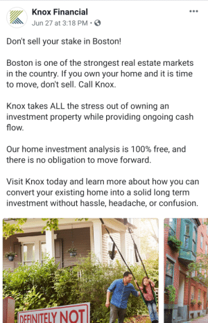 Facebook, Boston, and Free: Knox Financial  Jun 27 at 3:18 PM.  Don't sell your stake in Boston!  Boston is one of the strongest real estate markets  in the country. If you own your home and it is time  to move, don't sell. Call Knox.  Knox takes ALL the stress out of owning an  investment property while providing ongoing cash  flow.  Our home investment analysis is 100% free, and  there is no obligation to move forward.  Visit Knox today and learn more about how you can  convert your existing home into a solid long term  investment without hassle, headache, or confusion  ΤΝΤΕΙY ΝΟΤΙ I feel like Facebook ads are just mocking me now.