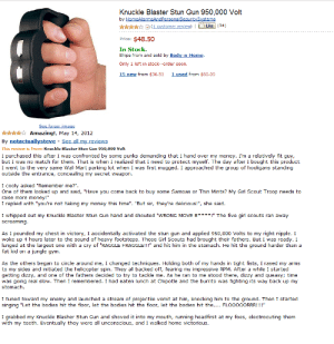 """rpm: Knuckle Blaster Stun Gun 950,000 Volt  by HomeAlarmsAndPersonalSecuritySystems  (1 customer review)Like (34)  Price: $48.50  In Stock.  Ships from and sold by Body-n-Home  Only 1 left in stock--order soon.  15 new from $36.51 1used from $60.00  xtto  Amazing!, May 14, 2012  By notactuallysteve See all my reviews  This review is from: Knuckle Blaster Stun Gun 950,000 Volt  I purchased this after I was confronted by some punks demanding that I hand over my money. I'm a relatively fit guy,  but I was no match for them. That is when I realized that I need to protect myself. The day after I bought this product  I went to the very same Wal-Mart parking lot when I was first mugged. I approached the group of hooligans standing  outside the entrance, concealing my secret weapon  I cooly asked """"Remember me?"""".  One of them looked up and said, """"Have you come back to buy some Samoas or Thin Mints? My Girl Scout Troop needs to  raise more money!""""  I replied with """"you're not taking my money this time"""". """"But sir, they're delicious!"""", she said  I whipped out my Knuckle Blaster Stun Gun hand and shouted """"WRONG MOVE B***! The five girl scouts ran away  screaming  As I pounded my chest in victory, I accidentally activated the stun gun and applied 950,000 Volts to my right nipple. I  woke up 4 hours later to the sound of heavy footsteps. Those Girl Scouts had brought their fathers. But I was ready. I  lunged at the largest one with a cry of """"RAGGLE FRAGGLE!!!"""" and hit him in the stomach. He hit the ground harder than a  fat kid on a jungle gym  As the others began to circle around me, I changed techniques. Holding both of my hands in tight fists, I rased my arms  to my sides and initiated the helicopter spin. They all backed off, fearing my impressive RPM. After a while I started  getting dizzy, and one of the fathers decided to try to tackle me. As he ran to me stood there, dizzy and queasy; time  was going real slow. Then I remembered. I had eaten lunch at Chipotle and the burrit"""