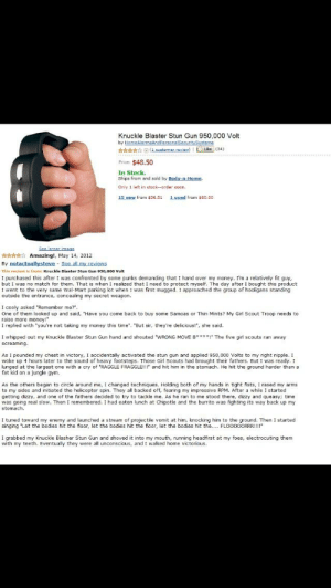 "Bodies , Chipotle, and Girl Scouts: Knuckle Blaster Stun Gun 950,000 Volt  Price: $48.50  In Stock.  Ships from and sold by Body-n Home  Only 1 left in stock--order soon.  15 new from s36.51 1 used from $60.00  t  Amazing, May 14, 2012  This review is from: Knuckle Blaster Stun Gun 950,000 Velt  I purchased this after I was confronted by some punks demanding that I hand over my money. I'm a relatively fit guy  but I was no match for them. That is when I realized that I need to protect myself. The day after I bought this product  I went to the very same wal-Mart parking lot when I was first mugged. I approached the group of hooligans standing  outside the entrance, concealing my secret weapon.  I cooly asked 'Remember me?""  One of them looked up and said, ""Have you come back to buy some Samoas or Thin Mints? My Girl Scout Troop needs to  raise more money  I replied with ""you're not taking my money this time"". ""But sir, they're delicious!, she said.  1 whipped out my Knuckle Blaster Stun Gun hand and shouted·WRONG MOVE B""** !"" The five girl scouts ran away  creaming.  As I pounded my chest in victory, I accidentally activated the stun gun and applied 950,000 Volts to my right nipple. I  woke up 4 hours later to the sound of heavy footsteps. Those Girl Scouts had brought their fathers. But I was ready.1  lunged at the largest one with a cry of ""RAGGLE FRAGGLE!!! and hit him in the stomach. He hit the ground harder than a  fat kid on a jungle gym  As the others began to circle around me, I changed techniques. Holding both of my hands in tight fists, I rased my arms  to my sides and initiated the helicopter spin. They all backed off, fearing my impressive RPM. After a while I started  getting dizzy, and one of the fathers decided to try to tackle me. As he ran to me stood there, dizzy and queasy; time  was going real slow, Then I remembered. Ihad eaten lunch at Chipotle and the burito was fighting its way back up my  stomach.  I tuned toward my enemy and launched a stream of projectile vomit at him, knocking him to the ground. Then I started  singing 'Let the bodies hit the floor, let the bodies hit the floor, let the bodies hit the... FLOOOOORRR!!!!  I grabbed my Knuckle Blasher Stun Gun and shoved it into my mouth, running headfirst at my foes, electrocuting them  with my teeth. Eventually they were all unconscious, and I walked home victorious I'd buy it"