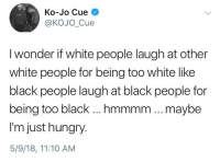 Blackpeopletwitter, Hungry, and White People: Ko-Jo Cue  @KOJO_Cue  I wonder if white people laugh at other  white people for being too white like  black people laugh at black people for  being too black ...mmmm .. .maybe  I'm just hungry.  5/9/18, 11:10 AM <p>Interesting (via /r/BlackPeopleTwitter)</p>