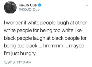 Hungry, White People, and Black: Ko-Jo Cue  @KOJO_Cue  I wonder if white people laugh at other  white people for being too white like  black people laugh at black people for  being too black ...mmmm .. .maybe  I'm just hungry.  5/9/18, 11:10 AM Interesting