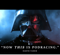 "Darth Vader: Ko  ""NOW THIS IS PODRACING.""  DARTH VADER"