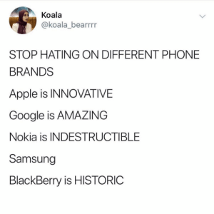 Does it really matter the type of phone you get? 🤔📱 https://t.co/gMBA6a7E6E: Koala  @koala_bearrrr  STOP HATING ON DIFFERENT PHONE  BRANDS  Apple is INNOVATIVE  Google is AMAZING  Nokia is INDESTRUCTIBLE  Samsung  BlackBerry is HISTORIC Does it really matter the type of phone you get? 🤔📱 https://t.co/gMBA6a7E6E