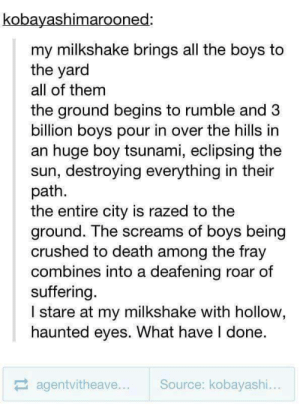 Death, Tsunami, and Suffering: kobayashimarooned:  my milkshake brings all the boys to  the yard  all of them  the ground begins to rumble and 3  billion boys pour in over the hills in  an huge boy tsunami, eclipsing the  sun, destroying everything in their  path.  the entire city is razed to the  ground. The screams of boys being  crushed to death among the fray  combines into a deafening roar of  suffering.  I stare at my milkshake with hollow,  haunted eyes. What have I done.  agentvitheave  Source: kobayashi. Milkshake