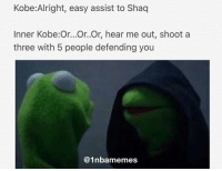 Kobe: Alright, easy assist to Shaq  Inner Kobe:Or...Or..Or, hear me out, shoot a  three with 5 people defending you  @1nba memes Last Kermit meme, I swear lol.