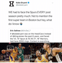 Basketball, Cavs, and Kobe Bryant: Kobe Bryant o  @kobebryant  WE had to face the Spurs EVERY post  season pretty much. Not to mention the  first super team in Boston but hey, what  do l know  Eric Salinas @EricSal_7  If @kobebryant was on the Heat/Cavs instead  of @KingJames the past 6 years, and faced  the 13', 14' Spurs & 15,16',17', 18' Warriors,  hed have ZERO rings. Context is everything  CELTICS  BAMENES Kobe's inputs on this person's opinion 👀 nba nbamemes kobebryant lakers