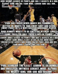 """Kobe vs Lebron: KOBE BRYANT SCORES 49 POINTS AND HAS 2 ASSISTS IN A NBA  PLAYOFF GAME AND HIS TEAM WINS, LEBRON FANS CALL HIM...  """"PURE BALL HOG!!! NEVER MAKES HIS TEAMMATES  3BETTER HE WANTS TO TAKE.EVERY SHOT AND SCORE  EVERY POINT HE'S A VERYSSELFISHNARROGANT PLAYER.  KOBE ALWAYS WANTS TO BE THE STAR IN EVERY SINGLE  GAME. PASS THE BALL, THERES NO IiIN TEAM!!!""""  LEBRON JAMES SCORESY49 POINTS AND HAS 22 ASSISTS IN A NBA  PLAYOFF GAMENWHILE 11MOUT OF HIS 16 FGS WERE EASY  UNCONTESTED LAYUPS AND DUNKS IN THE PAINT AREA AND HIS  TEAM WINS LEBRON FANS CALL HIM  """"PURE SCORER!!! THE G.O.A.T LEBRON IS SO HUMBLE  AND UNSELFISH. WITNESSLEBEAST MODE ALL HAIL  THE MIGHTY KING. OUR GOD HAS RISEN!!!"""" Kobe vs Lebron"""