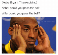 Adam Sandler, Chipotle, and Introvert: (Kobe Bryant Thanksgiving)  Kobe: could you pass the salt  Wife: could you pass the ball?  IG: The Funny Introvert Things I am thankful for: 1. Netflix 2. MOUNTAIN F*CKIN DEW 3. J.G. Wentworth (877-CASH-NOW) 4. Stranger Things 5. Instagram 6. Stranger Things 7. The Strokes 8. Starter Packs 9. Racist Facebook rants that cost your uncle his job 10. Mark Wahlberg 11. Hashtags 12. All Adam Sandler movies prior to 2010 13. The white guy from D12 14. Steve Harrington's hair 15. Mesothelioma commercials 16. Chipotle 17. Chipotle during ecoli (way shorter lines) 18. Celebrity followers I'm too scared to interact with 19. The night 20. The Dark Knight 21. Jonny Hopkins and Sloan Kettering (they were blazing that shit up every day)