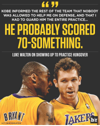 Luke Walton, Sports, and Ups: KOBE INFORMED THE REST OF THE TEAM THAT NOBODY  WAS ALLOWED TO HELP ME ON DEFENSE, AND THAT I  HAD TO GUARD HIM THE ENTIRE PRACTICE.  HE PROBABLY SCORED  TO-SOMETHING  LUKE WALTON ON SHOWING UP TOPRACTICE HUNGOVER  BRYANT  H/T UNINTERRUPTED Luke Walton showed up to practice hungover once and Kobe did the most Kobe thing ever MambaMentality (via @openrun-@uninterrupted)