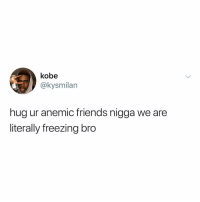 Friends, Memes, and Kobe: kobe  @kysmilan  hug ur anemic friends nigga we are  literally freezing bro Post 1360: does anyone have a blanket