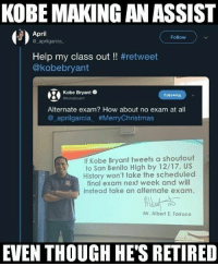 WhoseUp: KOBE MAKING AN ASSIST  April  a aprilgarcia  Follow  Help my class out !! #retweet  @kobebryant  T Kobe Bgyant O  Alternate exam? How about no exam at all  @_aprilgarcia_ #MerryChristmas  Following  If Kobe Bryant tweets a shoutout  to San Benito High by 12/17, US  History won't take the scheduled  final exam next week and will  instead take an alternate exam.  Mr. Albert E. Torruco  EVEN THOUGH HE'S RETIRED WhoseUp